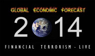 Global Economy Forecast 2014 - Witness Financial Terrorism LIVE!