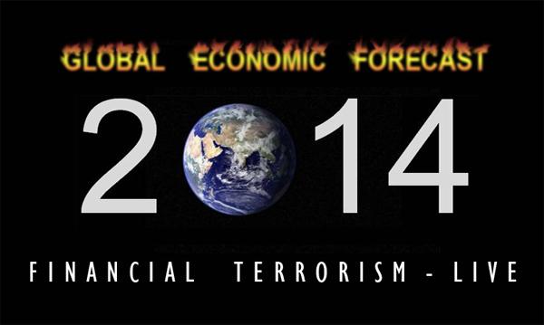 Global Economy Forecast 2014 - Witness Financial Terrorism LIVE!